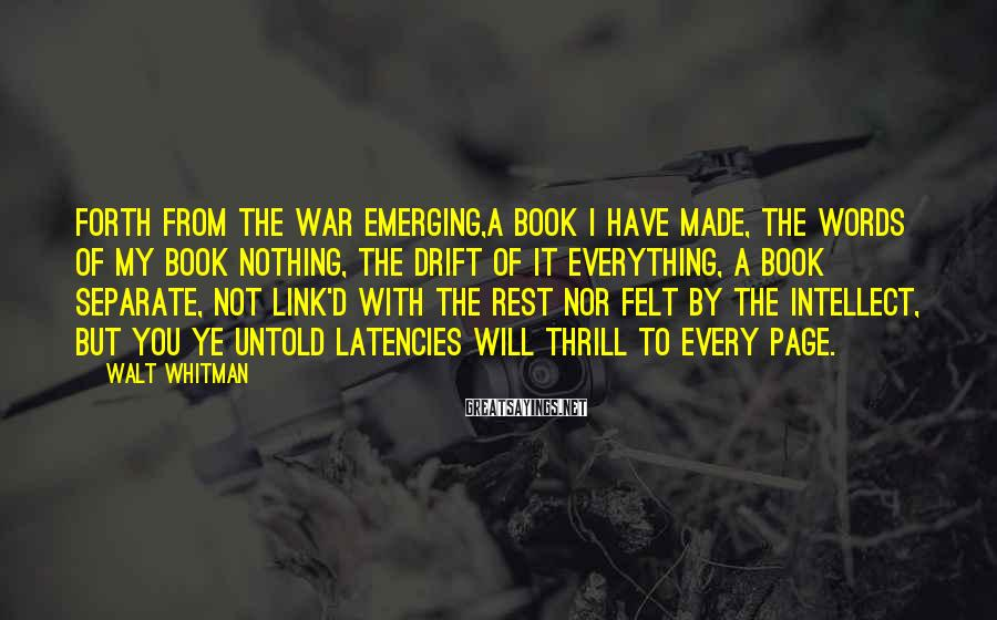 Walt Whitman Sayings: Forth From The War Emerging,a Book I Have Made, The Words Of My Book Nothing, The Drift Of It Everything, A Book Separate, Not Link'd With The Rest Nor Felt By The Intellect, But You Ye Untold Latencies Will Thrill To Every Page.