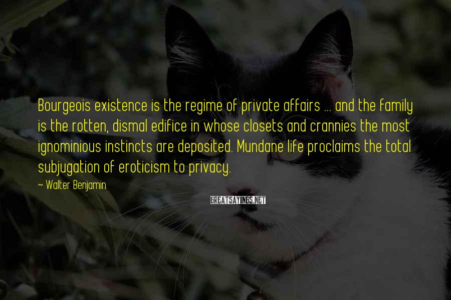 Walter Benjamin Sayings: Bourgeois Existence Is The Regime Of Private Affairs ... And The Family Is The Rotten, Dismal Edifice In Whose Closets And Crannies The Most Ignominious Instincts Are Deposited. Mundane Life Proclaims The Total Subjugation Of Eroticism To Privacy.