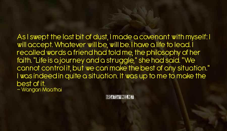 """Wangari Maathai Sayings: As I Swept The Last Bit Of Dust, I Made A Covenant With Myself: I Will Accept. Whatever Will Be, Will Be. I Have A Life To Lead. I Recalled Words A Friend Had Told Me, The Philosophy Of Her Faith. """"Life Is A Journey And A Struggle,"""" She Had Said. """"We Cannot Control It, But We Can Make The Best Of Any Situation."""" I Was Indeed In Quite A Situation. It Was Up To Me To Make The Best Of It."""