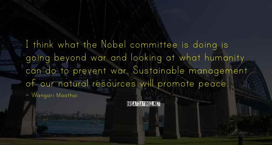 Wangari Maathai Sayings: I Think What The Nobel Committee Is Doing Is Going Beyond War And Looking At What Humanity Can Do To Prevent War. Sustainable Management Of Our Natural Resources Will Promote Peace.