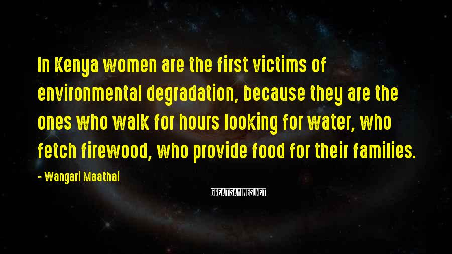 Wangari Maathai Sayings: In Kenya Women Are The First Victims Of Environmental Degradation, Because They Are The Ones Who Walk For Hours Looking For Water, Who Fetch Firewood, Who Provide Food For Their Families.