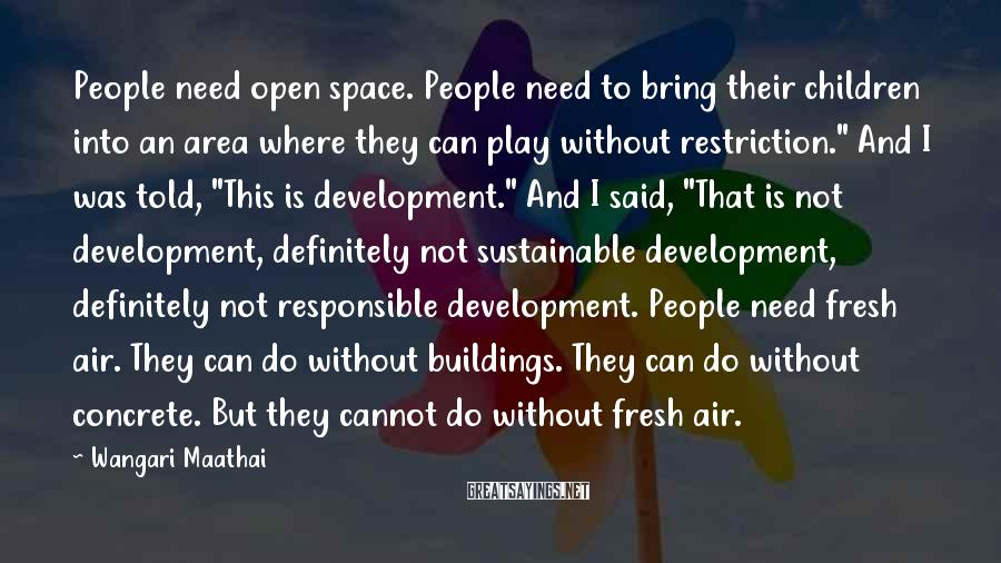 """Wangari Maathai Sayings: People Need Open Space. People Need To Bring Their Children Into An Area Where They Can Play Without Restriction."""" And I Was Told, """"This Is Development."""" And I Said, """"That Is Not Development, Definitely Not Sustainable Development, Definitely Not Responsible Development. People Need Fresh Air. They Can Do Without Buildings. They Can Do Without Concrete. But They Cannot Do Without Fresh Air."""
