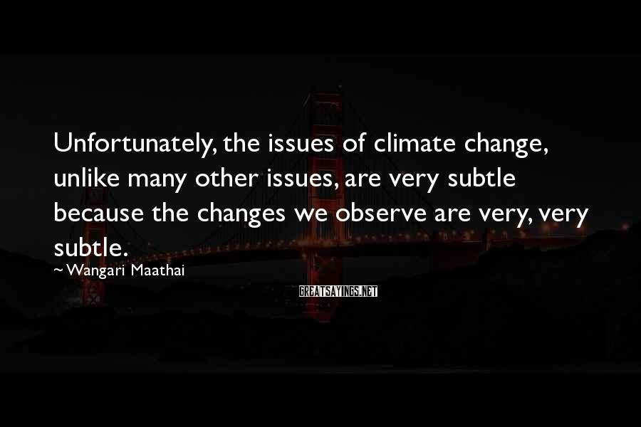 Wangari Maathai Sayings: Unfortunately, The Issues Of Climate Change, Unlike Many Other Issues, Are Very Subtle Because The Changes We Observe Are Very, Very Subtle.