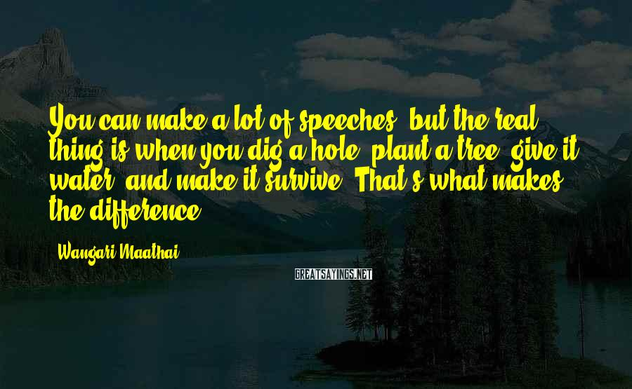 Wangari Maathai Sayings: You Can Make A Lot Of Speeches, But The Real Thing Is When You Dig A Hole, Plant A Tree, Give It Water, And Make It Survive. That's What Makes The Difference