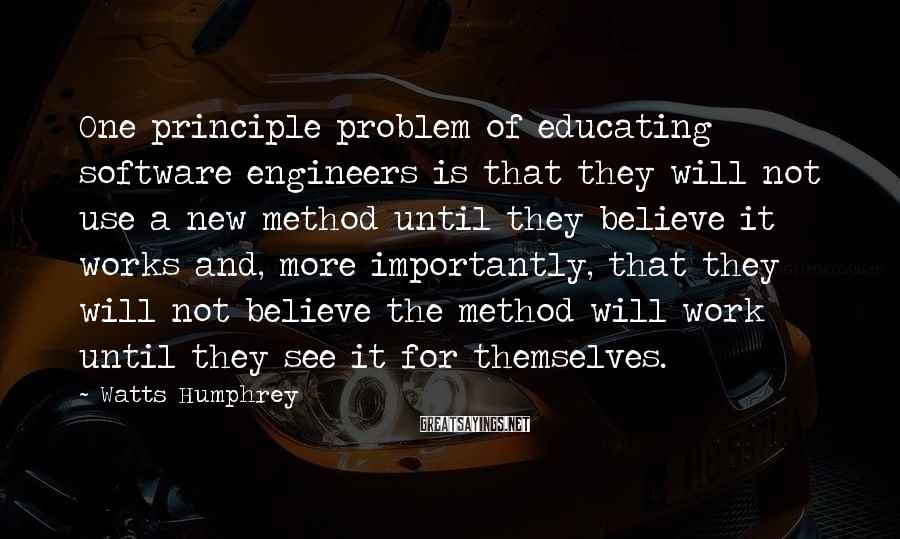 Watts Humphrey Sayings: One Principle Problem Of Educating Software Engineers Is That They Will Not Use A New Method Until They Believe It Works And, More Importantly, That They Will Not Believe The Method Will Work Until They See It For Themselves.
