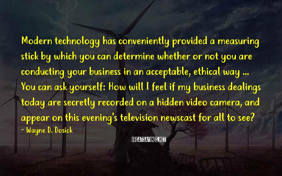 Wayne D. Dosick Sayings: Modern Technology Has Conveniently Provided A Measuring Stick By Which You Can Determine Whether Or Not You Are Conducting Your Business In An Acceptable, Ethical Way ... You Can Ask Yourself: How Will I Feel If My Business Dealings Today Are Secretly Recorded On A Hidden Video Camera, And Appear On This Evening's Television Newscast For All To See?