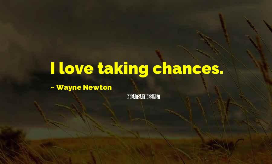 Wayne Newton Sayings: I Love Taking Chances.