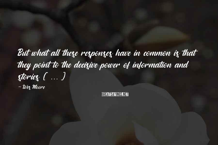 Wes Moore Sayings: But What All These Responses Have In Common Is That They Point To The Decisive Power Of Information And Stories [ ... ]
