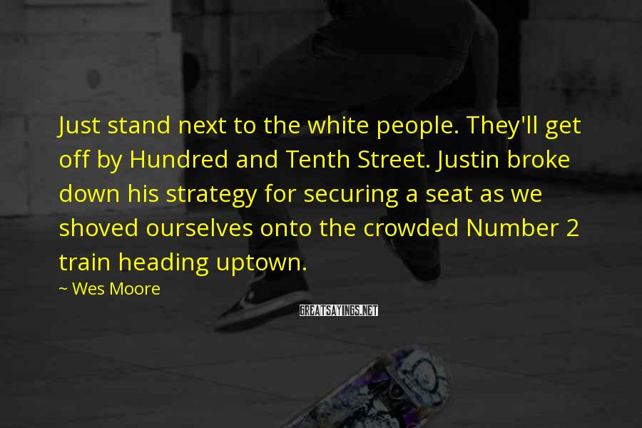Wes Moore Sayings: Just Stand Next To The White People. They'll Get Off By Hundred And Tenth Street. Justin Broke Down His Strategy For Securing A Seat As We Shoved Ourselves Onto The Crowded Number 2 Train Heading Uptown.