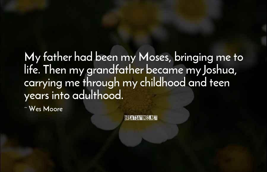 Wes Moore Sayings: My Father Had Been My Moses, Bringing Me To Life. Then My Grandfather Became My Joshua, Carrying Me Through My Childhood And Teen Years Into Adulthood.