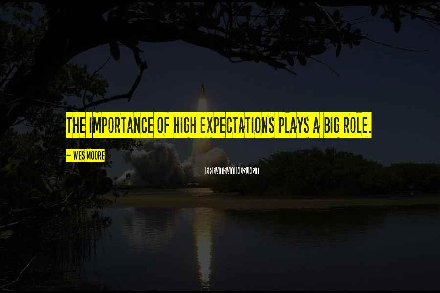 Wes Moore Sayings: The Importance Of High Expectations Plays A Big Role.