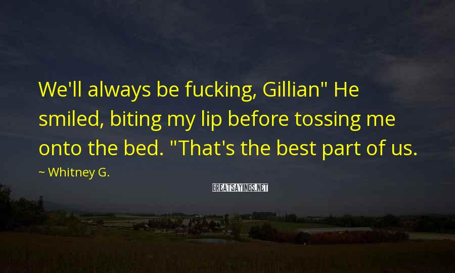 """Whitney G. Sayings: We'll Always Be Fucking, Gillian"""" He Smiled, Biting My Lip Before Tossing Me Onto The Bed. """"That's The Best Part Of Us."""