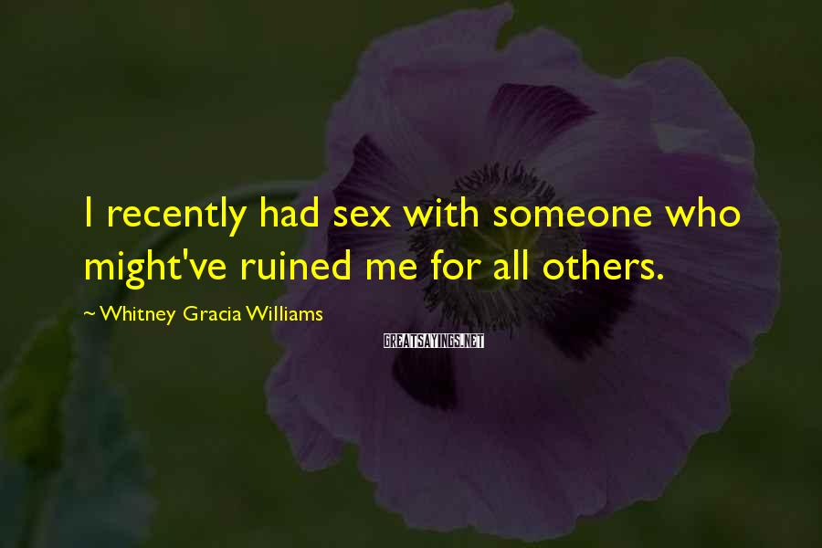 Whitney Gracia Williams Sayings: I Recently Had Sex With Someone Who Might've Ruined Me For All Others.