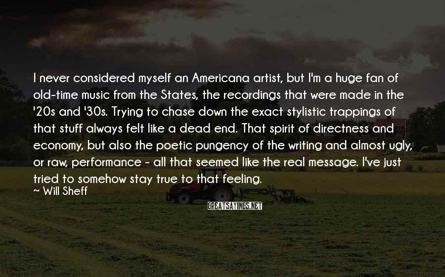 Will Sheff Sayings: I Never Considered Myself An Americana Artist, But I'm A Huge Fan Of Old-time Music From The States, The Recordings That Were Made In The '20s And '30s. Trying To Chase Down The Exact Stylistic Trappings Of That Stuff Always Felt Like A Dead End. That Spirit Of Directness And Economy, But Also The Poetic Pungency Of The Writing And Almost Ugly, Or Raw, Performance - All That Seemed Like The Real Message. I've Just Tried To Somehow Stay True To That Feeling.