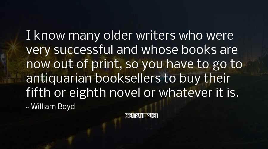 William Boyd Sayings: I Know Many Older Writers Who Were Very Successful And Whose Books Are Now Out Of Print, So You Have To Go To Antiquarian Booksellers To Buy Their Fifth Or Eighth Novel Or Whatever It Is.