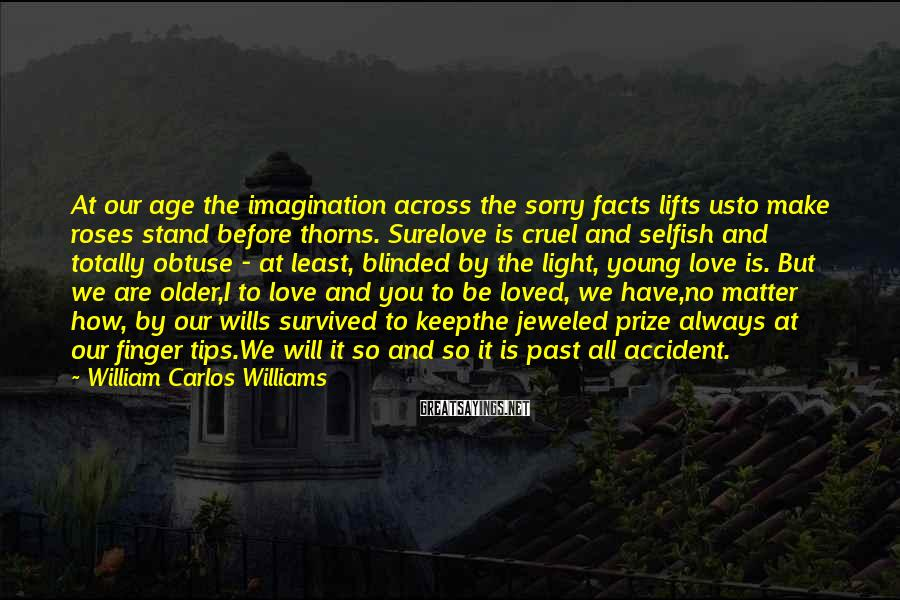 William Carlos Williams Sayings: At Our Age The Imagination Across The Sorry Facts Lifts Usto Make Roses Stand Before Thorns. Surelove Is Cruel And Selfish And Totally Obtuse - at Least, Blinded By The Light, Young Love Is. But We Are Older,I To Love And You To Be Loved, We Have,no Matter How, By Our Wills Survived To Keepthe Jeweled Prize Always At Our Finger Tips.We Will It So And So It Is Past All Accident.