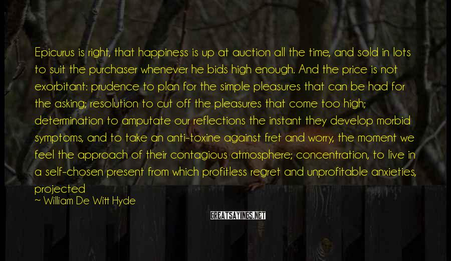 William De Witt Hyde Sayings: Epicurus Is Right, That Happiness Is Up At Auction All The Time, And Sold In Lots To Suit The Purchaser Whenever He Bids High Enough. And The Price Is Not Exorbitant: Prudence To Plan For The Simple Pleasures That Can Be Had For The Asking; Resolution To Cut Off The Pleasures That Come Too High; Determination To Amputate Our Reflections The Instant They Develop Morbid Symptoms, And To Take An Anti-toxine Against Fret And Worry, The Moment We Feel The Approach Of Their Contagious Atmosphere; Concentration, To Live In A Self-chosen Present From Which Profitless Regret And Unprofitable Anxieties, Projected From The Past Or Borrowed From The Future, Are Absolutely Banished.