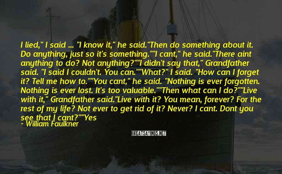 """William Faulkner Sayings: I Lied,"""" I Said ... """"I Know It,"""" He Said.""""Then Do Something About It. Do Anything, Just So It's Something.""""""""I Cant,"""" He Said.""""There Aint Anything To Do? Not Anything?""""""""I Didn't Say That,"""" Grandfather Said. """"I Said I Couldn't. You Can.""""""""What?"""" I Said. """"How Can I Forget It? Tell Me How To.""""""""You Cant,"""" He Said. """"Nothing Is Ever Forgotten. Nothing Is Ever Lost. It's Too Valuable.""""""""Then What Can I Do?""""""""Live With It,"""" Grandfather Said.""""Live With It? You Mean, Forever? For The Rest Of My Life? Not Ever To Get Rid Of It? Never? I Cant. Dont You See That I Cant?""""""""Yes You Can,"""" He Said. """"You Will. A Gentleman Always Does. A Gentleman Can Live Through Anything. He Faces Anything. A Gentleman Accepts The Responsibility Of His Actions And Bears The Burden Of Their Consequences, Even When He Did Not Himself Instigate Them But Only Acquiesced To Them, Didn't Say No Though He Knew He Should."""