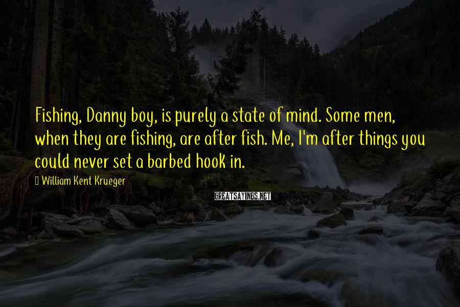 William Kent Krueger Sayings: Fishing, Danny Boy, Is Purely A State Of Mind. Some Men, When They Are Fishing, Are After Fish. Me, I'm After Things You Could Never Set A Barbed Hook In.
