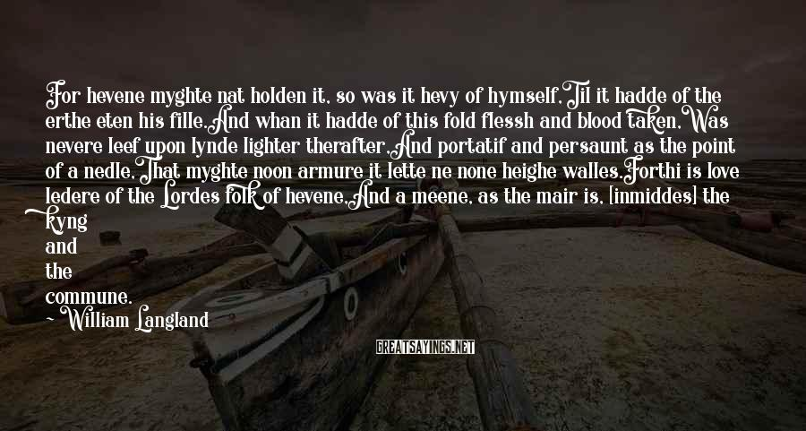 William Langland Sayings: For Hevene Myghte Nat Holden It, So Was It Hevy Of Hymself,Til It Hadde Of The Erthe Eten His Fille.And Whan It Hadde Of This Fold Flessh And Blood Taken,Was Nevere Leef Upon Lynde Lighter Therafter,And Portatif And Persaunt As The Point Of A Nedle,That Myghte Noon Armure It Lette Ne None Heighe Walles.Forthi Is Love Ledere Of The Lordes Folk Of Hevene,And A Meene, As The Mair Is, [inmiddes] The Kyng And The Commune.