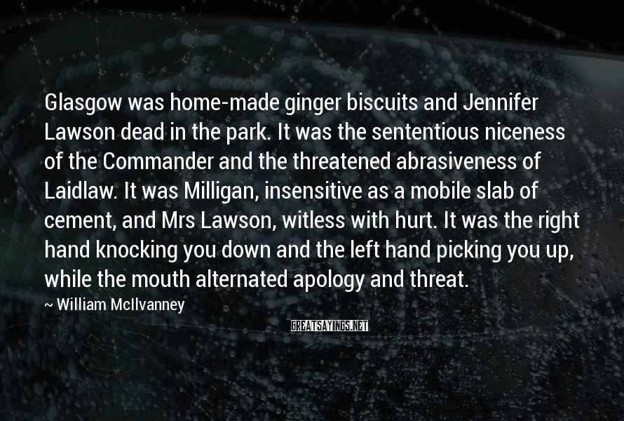 William McIlvanney Sayings: Glasgow Was Home-made Ginger Biscuits And Jennifer Lawson Dead In The Park. It Was The Sententious Niceness Of The Commander And The Threatened Abrasiveness Of Laidlaw. It Was Milligan, Insensitive As A Mobile Slab Of Cement, And Mrs Lawson, Witless With Hurt. It Was The Right Hand Knocking You Down And The Left Hand Picking You Up, While The Mouth Alternated Apology And Threat.