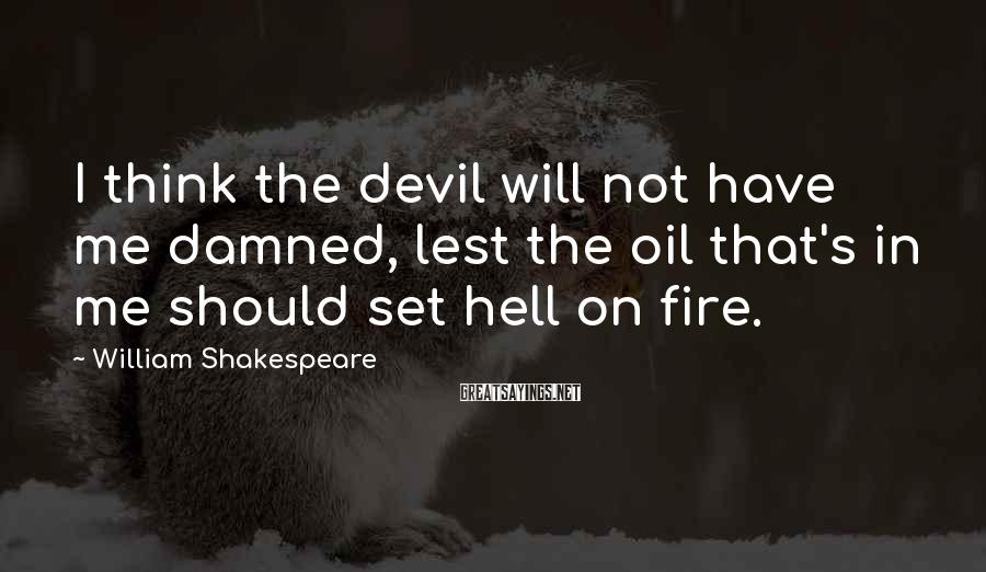 William Shakespeare Sayings: I Think The Devil Will Not Have Me Damned, Lest The Oil That's In Me Should Set Hell On Fire.