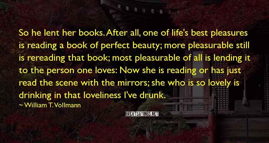 William T. Vollmann Sayings: So He Lent Her Books. After All, One Of Life's Best Pleasures Is Reading A Book Of Perfect Beauty; More Pleasurable Still Is Rereading That Book; Most Pleasurable Of All Is Lending It To The Person One Loves: Now She Is Reading Or Has Just Read The Scene With The Mirrors; She Who Is So Lovely Is Drinking In That Loveliness I've Drunk.