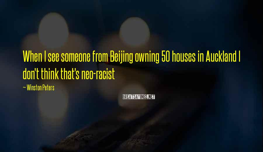 Winston Peters Sayings: When I See Someone From Beijing Owning 50 Houses In Auckland I Don't Think That's Neo-racist