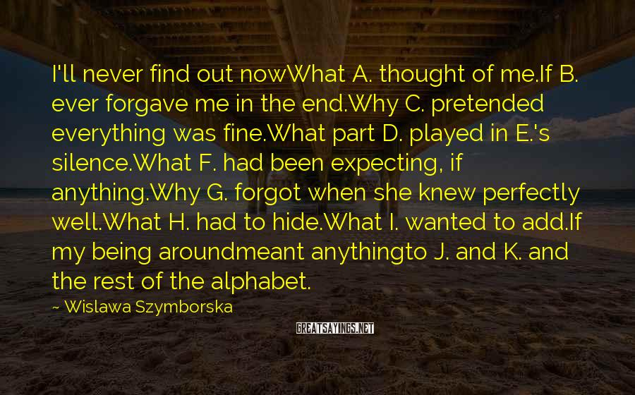 Wislawa Szymborska Sayings: I'll Never Find Out NowWhat A. Thought Of Me.If B. Ever Forgave Me In The End.Why C. Pretended Everything Was Fine.What Part D. Played In E.'s Silence.What F. Had Been Expecting, If Anything.Why G. Forgot When She Knew Perfectly Well.What H. Had To Hide.What I. Wanted To Add.If My Being Aroundmeant Anythingto J. And K. And The Rest Of The Alphabet.