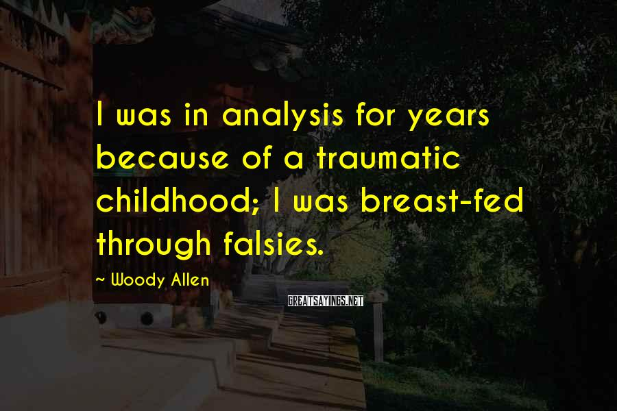 Woody Allen Sayings: I Was In Analysis For Years Because Of A Traumatic Childhood; I Was Breast-fed Through Falsies.