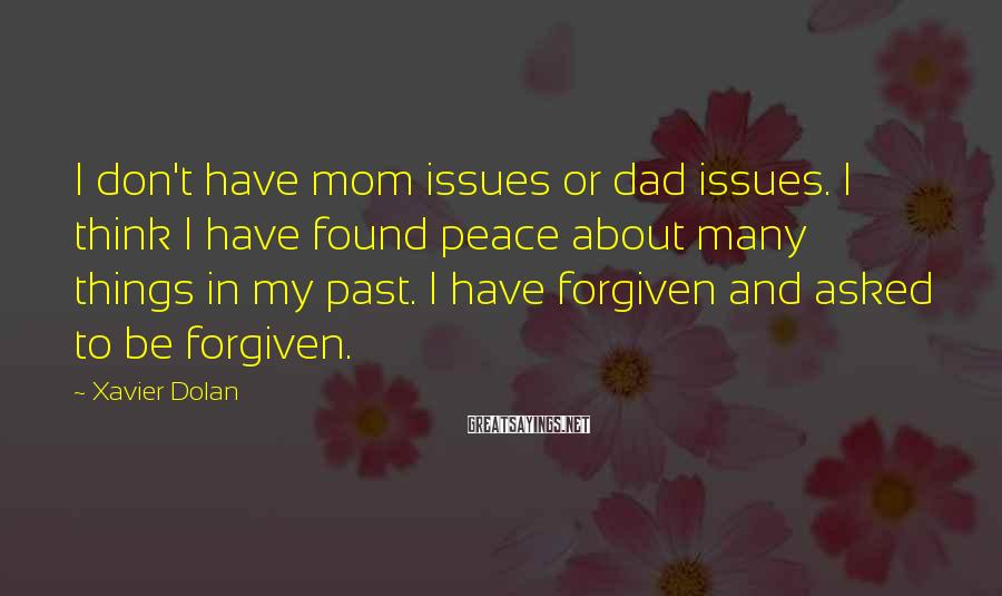 Xavier Dolan Sayings: I Don't Have Mom Issues Or Dad Issues. I Think I Have Found Peace About Many Things In My Past. I Have Forgiven And Asked To Be Forgiven.