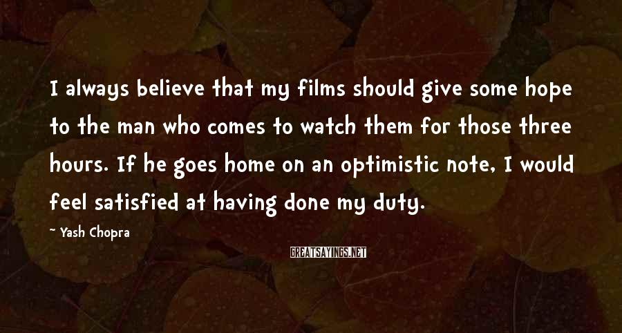 Yash Chopra Sayings: I Always Believe That My Films Should Give Some Hope To The Man Who Comes To Watch Them For Those Three Hours. If He Goes Home On An Optimistic Note, I Would Feel Satisfied At Having Done My Duty.