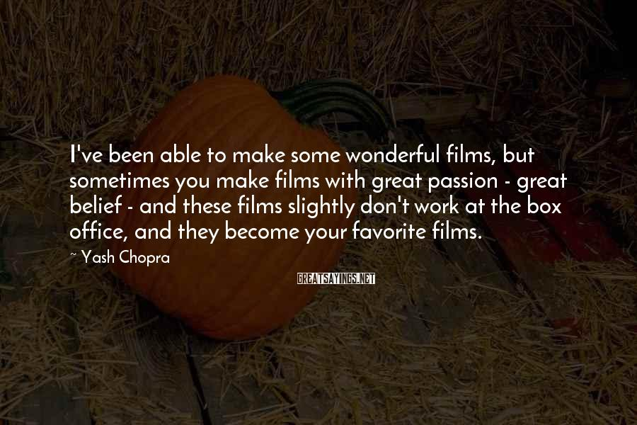 Yash Chopra Sayings: I've Been Able To Make Some Wonderful Films, But Sometimes You Make Films With Great Passion - Great Belief - And These Films Slightly Don't Work At The Box Office, And They Become Your Favorite Films.