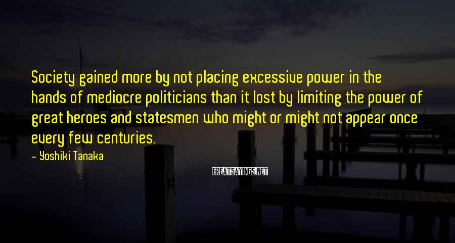Yoshiki Tanaka Sayings: Society Gained More By Not Placing Excessive Power In The Hands Of Mediocre Politicians Than It Lost By Limiting The Power Of Great Heroes And Statesmen Who Might Or Might Not Appear Once Every Few Centuries.