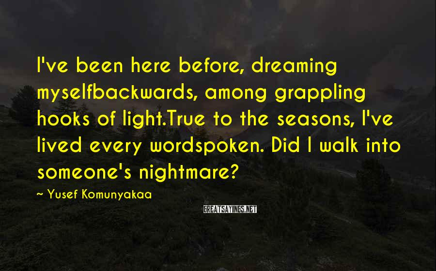Yusef Komunyakaa Sayings: I've Been Here Before, Dreaming Myselfbackwards, Among Grappling Hooks Of Light.True To The Seasons, I've Lived Every Wordspoken. Did I Walk Into Someone's Nightmare?
