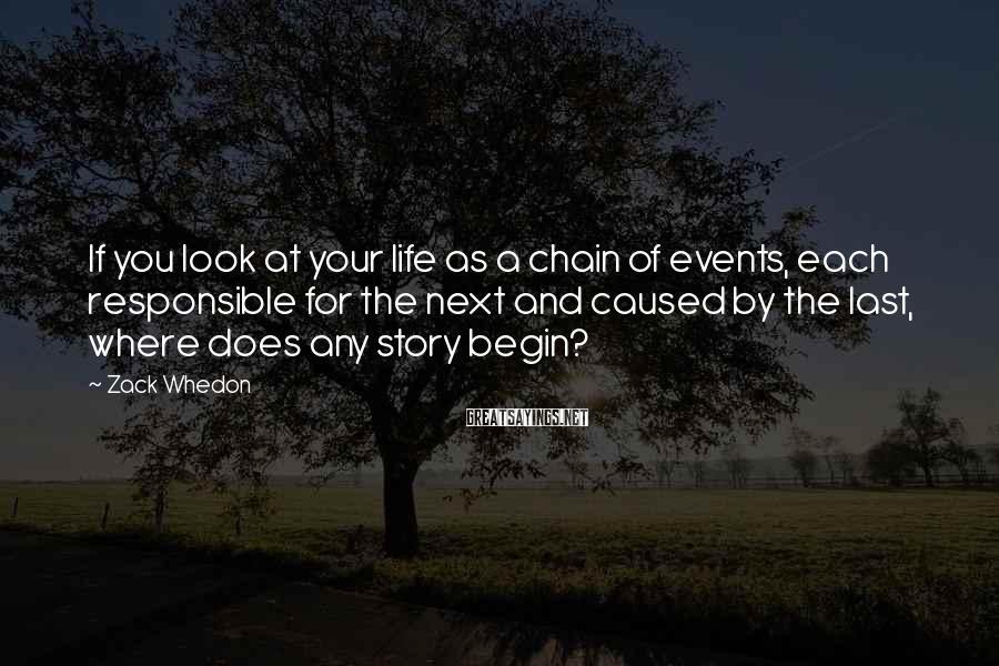 Zack Whedon Sayings: If You Look At Your Life As A Chain Of Events, Each Responsible For The Next And Caused By The Last, Where Does Any Story Begin?