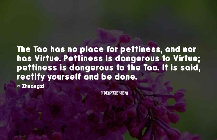 Zhuangzi Sayings: The Tao Has No Place For Pettiness, And Nor Has Virtue. Pettiness Is Dangerous To Virtue; Pettiness Is Dangerous To The Tao. It Is Said, Rectify Yourself And Be Done.